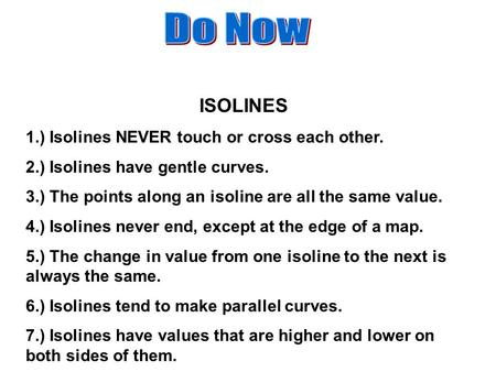 ISOLINES 1.) Isolines NEVER touch or cross each other. 2.) Isolines have gentle curves. 3.) The points along an isoline are all the same value. 4.) Isolines.