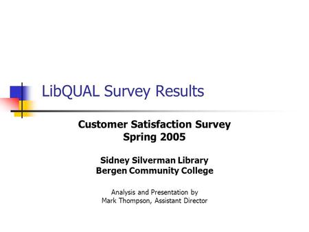 LibQUAL Survey Results Customer Satisfaction Survey Spring 2005 Sidney Silverman Library Bergen Community College Analysis and Presentation by Mark Thompson,