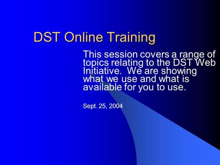 DST Online Training This session covers a range of topics relating to the DST Web Initiative. We are showing what we use and what is available for you.