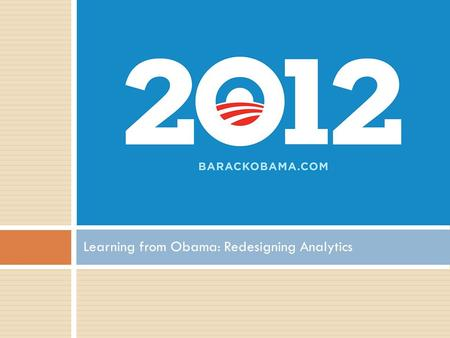 Learning from Obama: Redesigning Analytics.  In 2008, Obama campaign raised $750 million  Would not be enough in 2012 The fundraising challenge Not.