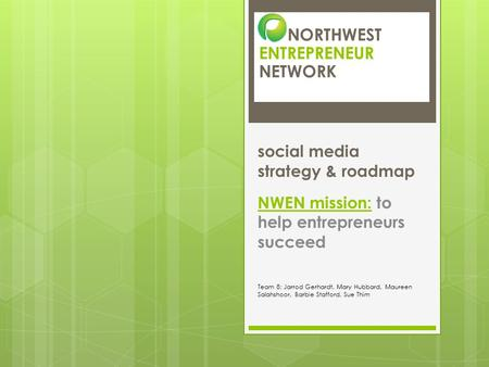 NORTHWEST ENTREPRENEUR NETWORK social media strategy & roadmap NWEN mission: to help entrepreneurs succeed Team 8: Jarrod Gerhardt, Mary Hubbard, Maureen.
