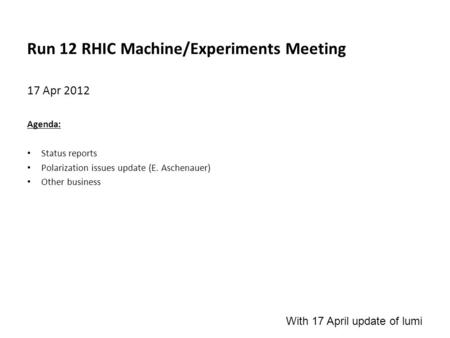 Run 12 RHIC Machine/Experiments Meeting 17 Apr 2012 Agenda: Status reports Polarization issues update (E. Aschenauer) Other business With 17 April update.