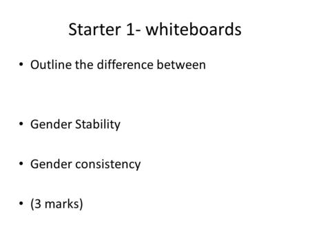 Starter 1- whiteboards Outline the difference between Gender Stability
