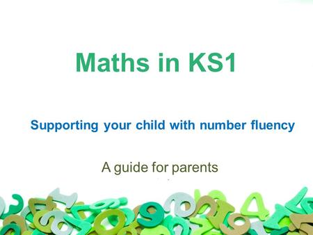 Maths in KS1 Supporting your child with number fluency A guide for parents.