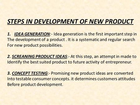 STEPS IN DEVELOPMENT OF NEW PRODUCT 1.IDEA GENERATION:- Idea generation is the first important step in The development of a product. It is a systematic.