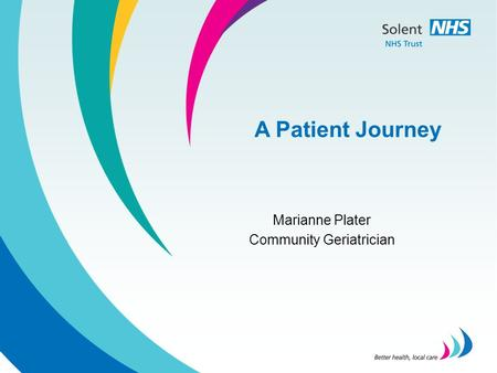 A Patient Journey Marianne Plater Community Geriatrician.