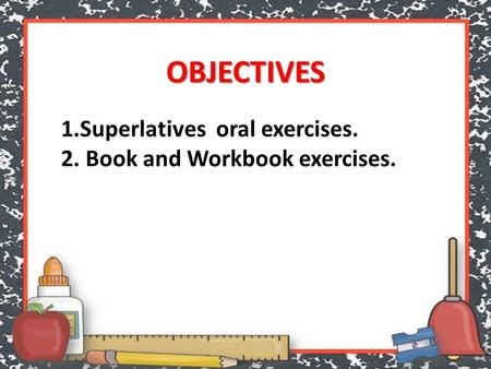 OBJECTIVES 1.Superlatives oral exercises. 2. Book and Workbook exercises.