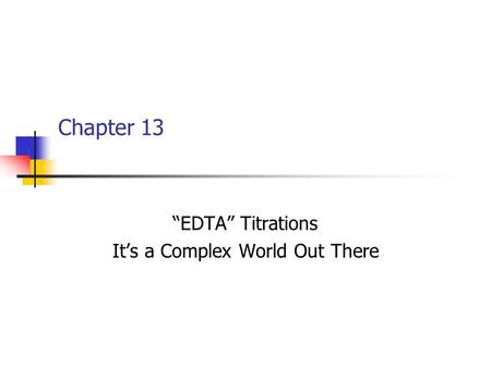 "Chapter 13 ""EDTA"" Titrations It's a Complex World Out There."