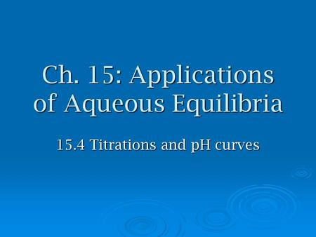Ch. 15: Applications of Aqueous Equilibria 15.4 Titrations and pH curves.