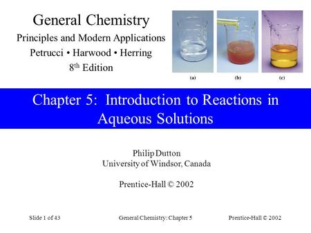 Prentice-Hall © 2002General Chemistry: Chapter 5Slide 1 of 43 Chapter 5: Introduction to Reactions in Aqueous Solutions Philip Dutton University of Windsor,