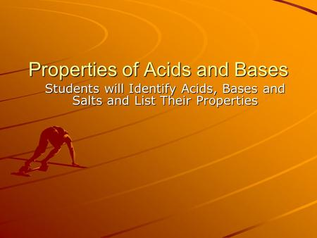 Properties of Acids and Bases Students will Identify Acids, Bases and Salts and List Their Properties.