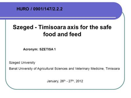 Szeged - Timisoara axis for the safe food and feed Acronym: SZETISA 1 HURO / 0901/147/2.2.2 Szeged University Banat University of Agricultural Sciences.