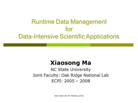 DOE Network PI Meeting 2005 Runtime Data Management for Data-Intensive Scientific Applications Xiaosong Ma NC State University Joint Faculty: Oak Ridge.