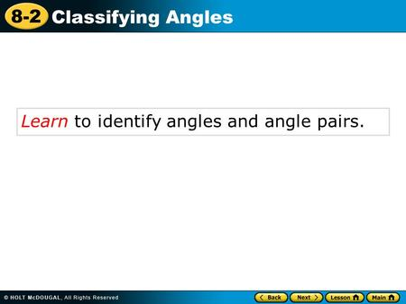 8-2 Classifying Angles Learn to identify angles and angle pairs.