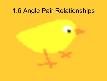 1.6 Angle Pair Relationships. Which angles are adjacent? 1 3 2 4 <1&<2, <2&<3, <3&<4, <4&<1 Vertical Angles – 2 angles that share a common vertex & whose.