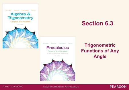 Section 6.3 Trigonometric Functions of Any Angle Copyright ©2013, 2009, 2006, 2001 Pearson Education, Inc.