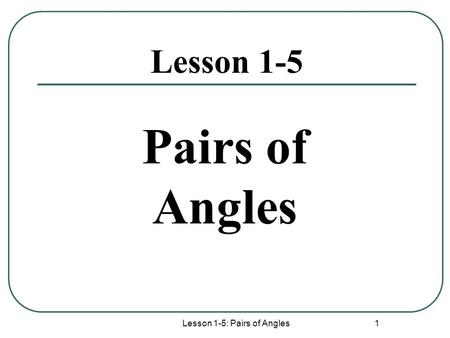 Lesson 1-5: Pairs of Angles 1 Lesson 1-5 Pairs of Angles.