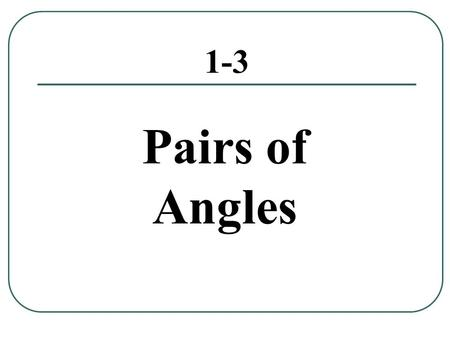1-3 Pairs of Angles. Adjacent Angles A pair of angles with a shared vertex and common side but do not have overlapping interiors.vertex side  1 and 