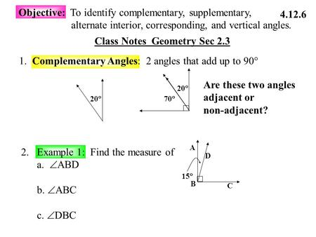 Class Notes Geometry Sec 2.3 Objective: To identify complementary, supplementary, alternate interior, corresponding, and vertical angles. 1. Complementary.