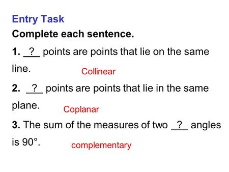 Entry Task Complete each sentence. 1. ? points are points that lie on the same line. 2. ? points are points that lie in the same plane. 3. The sum of the.