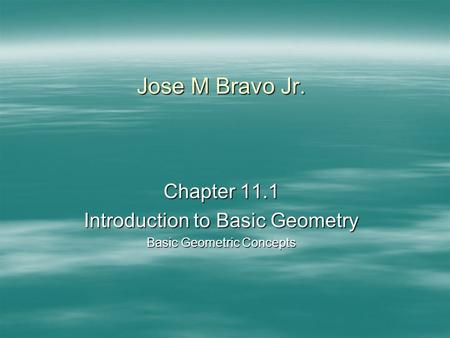 Jose M Bravo Jr. Chapter 11.1 Introduction to Basic Geometry Basic Geometric Concepts.