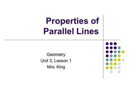 Properties of Parallel Lines Geometry Unit 3, Lesson 1 Mrs. King.