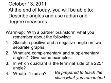 October 13, 2011 At the end of today, you will be able to: Describe angles and use radian and degree measures. Warm-up: With a partner brainstorm what.