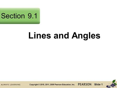 Slide 1 Copyright © 2015, 2011, 2008 Pearson Education, Inc. Lines and Angles Section9.1.