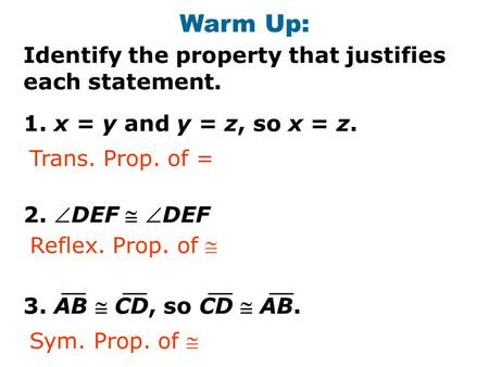 Warm Up: Identify the property that justifies each statement. 1. x = y and y = z, so x = z. 2. DEF  DEF 3. AB  CD, so CD  AB. Trans. Prop. of = Reflex.