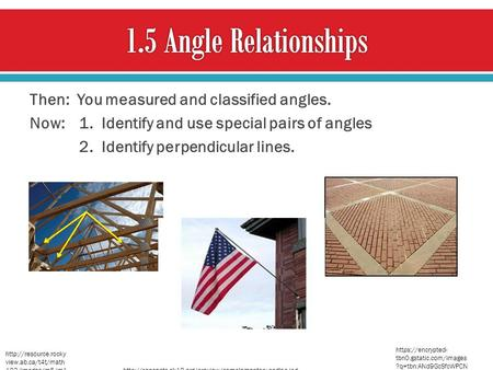 1.5 Angle Relationships Then: You measured and classified angles. Now: 1. Identify and use special pairs of angles 2. Identify perpendicular lines. https://encrypted-tbn0.gstatic.com/images?q=tbn:ANd9GcSfcWPCNbrY9EJ1Sk8kdE_5MpYgvwVsr4ENawGoma_QmfzzRoSb.