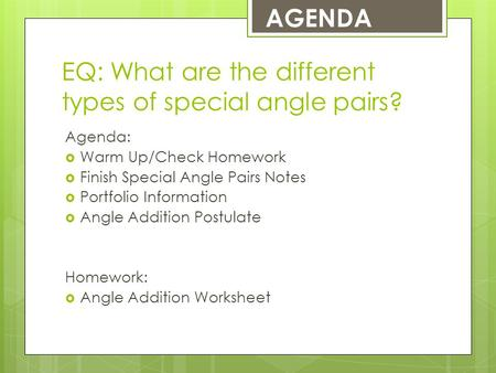 EQ: What are the different types of special angle pairs? Agenda:  Warm Up/Check Homework  Finish Special Angle Pairs Notes  Portfolio Information 
