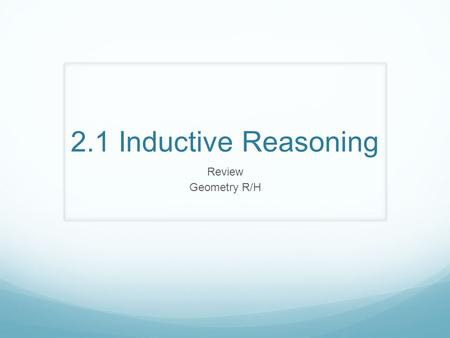 2.1 Inductive Reasoning Review Geometry R/H. Inductive Reasoning When you make a prediction based on several examples, you are applying inductive reasoning.