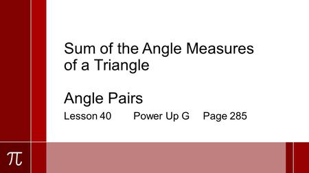 Sum of the Angle Measures of a Triangle Angle Pairs Lesson 40Power Up GPage 285.