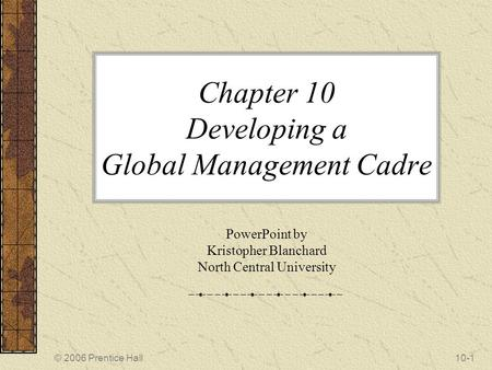 © 2006 Prentice Hall10-1 Chapter 10 Developing a Global Management Cadre PowerPoint by Kristopher Blanchard North Central University.