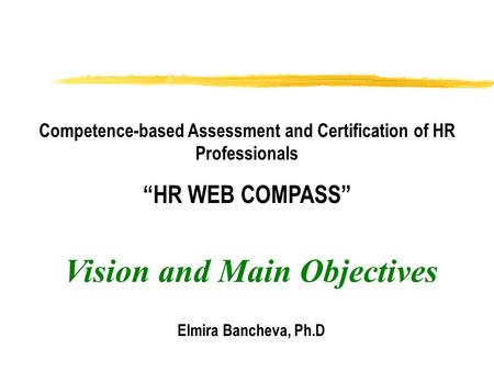 "Competence-based Assessment and Certification of HR Professionals ""HR WEB COMPASS"" Vision and Main Objectives Elmira Bancheva, Ph.D."