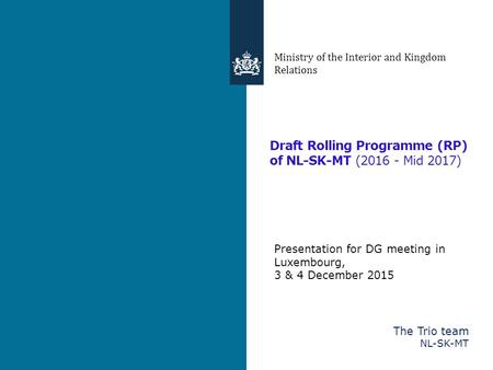 Draft Rolling Programme (RP) of NL-SK-MT (2016 - Mid 2017) Ministry of the Interior and Kingdom Relations Presentation for DG meeting in Luxembourg, 3.