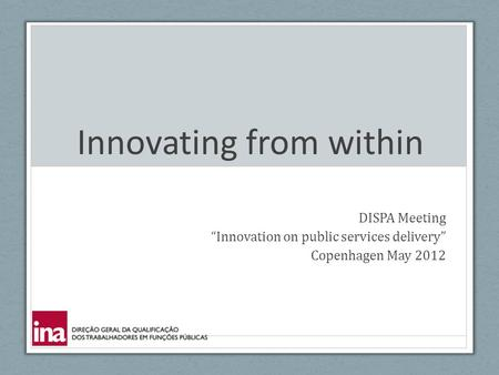 "Innovating from within DISPA Meeting ""Innovation on public services delivery"" Copenhagen May 2012."