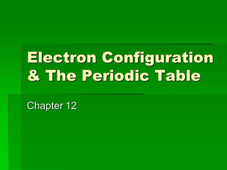 Electron Configuration & The Periodic Table Chapter 12.
