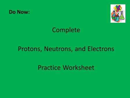 Do Now: Complete Protons, Neutrons, and Electrons Practice Worksheet.