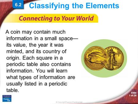 © Copyright Pearson Prentice Hall Slide 1 of 28 6.2 Classifying the Elements A coin may contain much information in a small space— its value, the year.