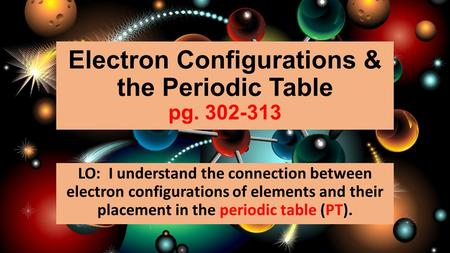 Electron Configurations & the Periodic Table pg. 302-313 LO: I understand the connection between electron configurations of elements and their placement.