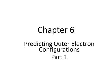 Chapter 6 Predicting Outer Electron Configurations Part 1.