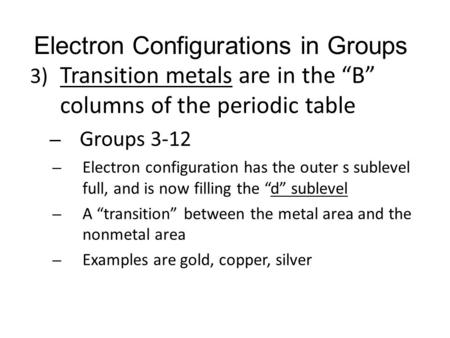 "Electron Configurations in Groups 3) Transition metals are in the ""B"" columns of the periodic table – Groups 3-12 – Electron configuration has the outer."