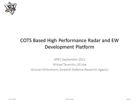 COTS Based High Performance Radar and EW Development Platform HPEC September 2011 Mikael Taveniku, XCube Gunnar Hillerstrom, Swedish Defence Research Agency.