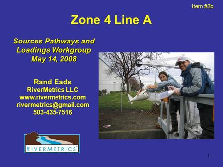 1 Zone 4 Line A Rand Eads RiverMetrics LLC  503-435-7516 Sources Pathways and Loadings Workgroup May 14, 2008.