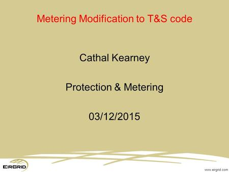 Www.eirgrid.com Metering Modification to T&S code Cathal Kearney Protection & Metering 03/12/2015.