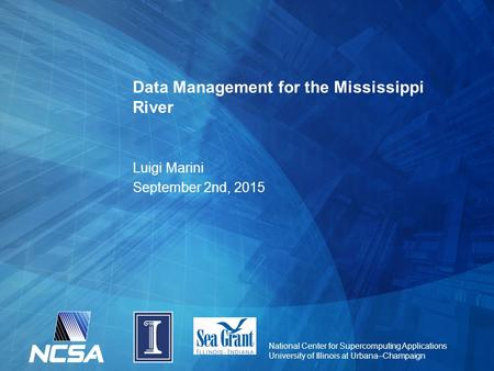 National Center for Supercomputing Applications University of Illinois at Urbana–Champaign Data Management for the Mississippi River Luigi Marini September.