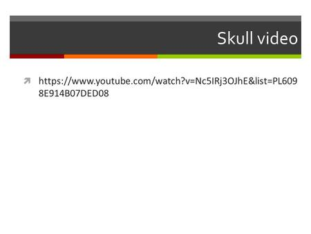 Skull video  https://www.youtube.com/watch?v=Nc5IRj3OJhE&list=PL609 8E914B07DED08.