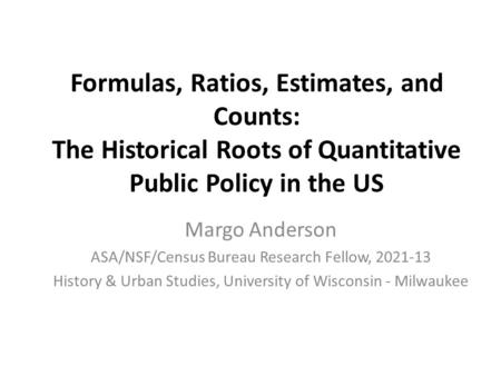 Formulas, Ratios, Estimates, and Counts: The Historical Roots of Quantitative Public Policy in the US Margo Anderson ASA/NSF/Census Bureau Research Fellow,