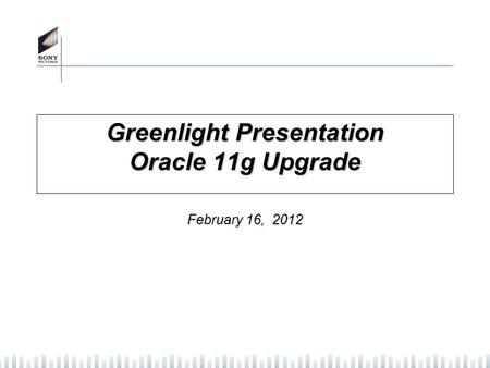 Greenlight Presentation Oracle 11g Upgrade February 16, 2012.